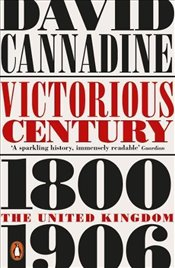 Victorious Century: The United Kingdom, 1800–1906 - Cannadine, David