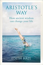 Aristotle's Way: How Ancient Wisdom Can Change Your Life - Hall, Edith