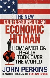 New Confessions of an Economic Hit Man : How America really took over the world - Perkins, John