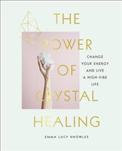 Power of Crystal Healing: Change Your Energy and Live a High-vibe Life - Knowles, Emma Lucy