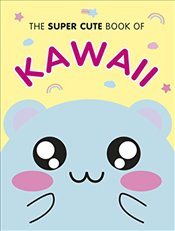 Super Cute Book of Kawaii - Smith, Marceline