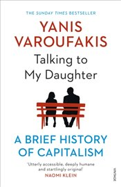Talking to My Daughter About the Economy : A Brief History of Capitalism - Varoufakis, Yanis