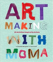 Art Making with MoMA: 20 Activities for Kids Inspired by Artists - Frisch, Cari