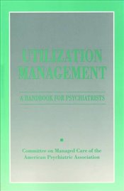 Utilization Management: A Handbook for Psychiatrists - Association, American Psychiatric