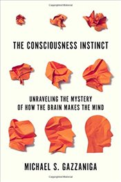 Consciousness Instinct : Unraveling the Mystery of How the Brain Makes the Mind - Gazzaniga, Michael S.