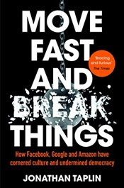 Move Fast and Break Things : How Facebook, Google and Amazon Have Cornered Culture and Undermined De - Taplin, Jonathan