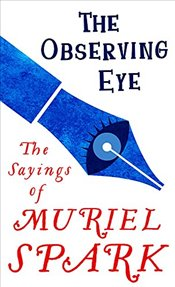 Observing Eye : The Sayings of Muriel Spark - Spark, Muriel