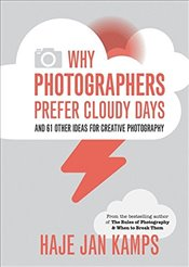 Why Photographers Prefer Cloudy Days : And 61 Other Ideas for Creative Photography - Kamps, Haje Jan