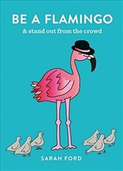 Be a Flamingo and Stand Out From the Crowd - Ford, Sarah
