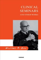 Clinical Seminars and Other Works - Bion, Wilfred R.