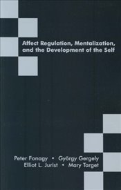 Affect Regulation, Mentalization and the Development of the Self - Fonagy, Peter