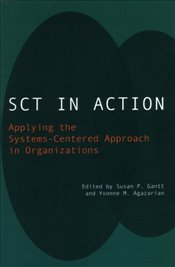 SCT in Action: Applying the Systems-Centered Approach in Organizations - Agazarian, Yvonne M.