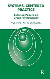 Systems-Centered Practice: Selected Papers on Group Psychotherapy - Agazarian, Yvonne M.