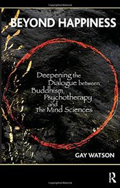 Beyond Happiness: Deepening the Dialogue between Buddhism, Psychotherapy and the Mind Sciences - Watson, Gay