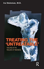 Treating the Untreatable: Healing in the Realms of Madness: Studies in the Intensive Psychotherapy - Steinman, Ira
