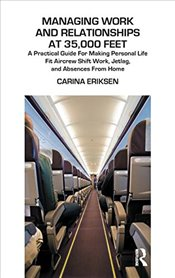 Managing Work and Relationships at 35,000 Feet: A Practical Guide for Making Personal Life Fit Aircr - Eriksen, Carina