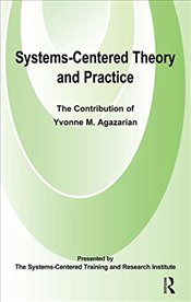 Systems-Centred Theory and Practice: The Contribution of Yvonne Agazarian - Agazarian, Yvonne M.