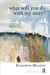 What Will You Do With My Story? (United Kingdom Council for Psychotherapy) - Meakins, Elizabeth