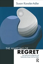 Anatomy of Regret: From Death Instinct to Reparation and Symbolization through Vivid Clinical Cases - Kavaler-Adler, Susan