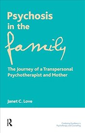 Psychosis in the Family: The Journey of a Transpersonal Psychotherapist and Mother: A Personal and T - Love, Janet C.