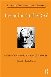 Invention in the Real: Papers of the Freudian School of Melbourne - Clifton, Linda