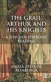 Grail, Arthur and his Knights: A Jungian Symbolic Reading - Alvarenga, Maria Zelia de