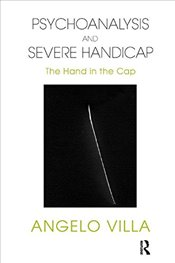 Psychoanalysis and Severe Handicap: The Hand in the Cap - Villa, Angelo