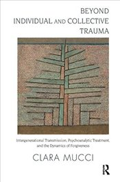Beyond Individual and Collective Trauma: Intergenerational Transmission, Psychoanalytic Treatment, a - Mucci, Clara