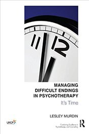 Managing Difficult Endings in Psychotherapy: Its Time (United Kingdom Council for Psychotherapy) - Murdin, Lesley