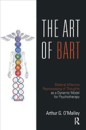 Art of BART: Bilateral Affective Reprocessing of Thoughts as a Dynamic Model for Psychotherapy - OMalley, Arthur G.