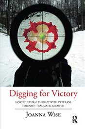 Digging for Victory: Horticultural Therapy with Veterans for Post-Traumatic Growth - Wise, Joanna