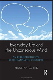 Everyday Life and the Unconscious Mind: An Introduction to Psychoanalytic Concepts - Curtis, Hannah