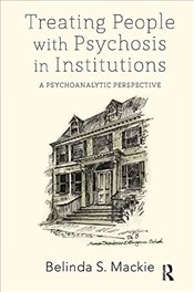Treating People with Psychosis in Institutions: A Psychoanalytic Perspective - Mackie, Belinda S.