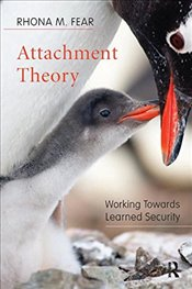 Attachment Theory: Working Towards Learned Security - Fear, Rhona M.