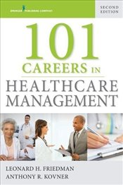 101 Careers in Healthcare Management, Second Edition: Volume 2 - PhD, Leonard H. Friedman