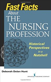 Fast Facts About the Nursing Profession: Historical Perspectives in a Nutshell - Hunt, Deborah Dolan