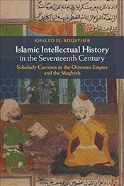 Islamic Intellectual History in the Seventeenth Century: Scholarly Currents in the Ottoman Empire an - El-Rouayheb, Khaled