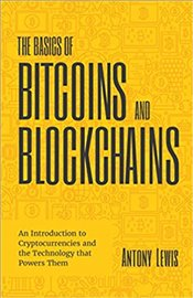 Basics of Bitcoins and Blockchains: An Introduction into Cryptocurrency and the Technology that Powe - Lewis, Antony