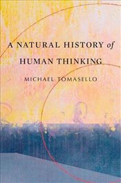 Natural History of Human Thinking - Tomasello, Michael