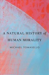 Natural History of Human Morality - Tomasello, Michael