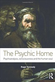 Psychic Home : Psychoanalysis, Consciousness and the Human Soul - Kennedy, Roger