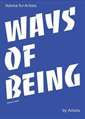 Ways of Being : Advice for Artists by Artists - Cahill, James