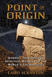 Point of Origin : Gobekli Tepe and the Spiritual Matrix for the World's Cosmologies -
