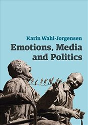 Emotions, Media and Politics (Contemporary Political Communication) - Wahl-Jorgensen, Karin