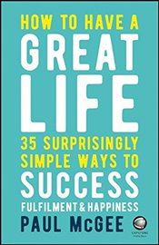 How to Have a Great Life: 35 Surprisingly Simple Ways to Success Fulfilment and Happiness - McGee, Paul