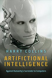 Artifictional Intelligence: Against Humanitys Surrender to Computers - Collins, Harry