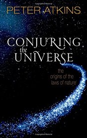 Conjuring the Universe : The Origins of the Laws of Nature - Atkins, Peter