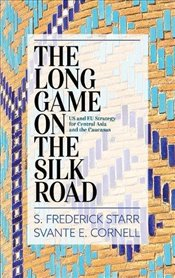 Long Game on the Silk Road : US and EU Strategy for Central Asia and the Caucasus - Starr, S. Frederick