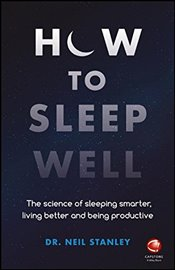 How to Sleep Well : The Science of Sleeping Smarter, Living Better and Being Productive - Stanley, Neil