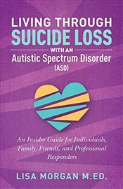Living Through Suicide Loss with an Autistic Spectrum Disorder (ASD): An Insider Guide for Individua - Morgan, Lisa